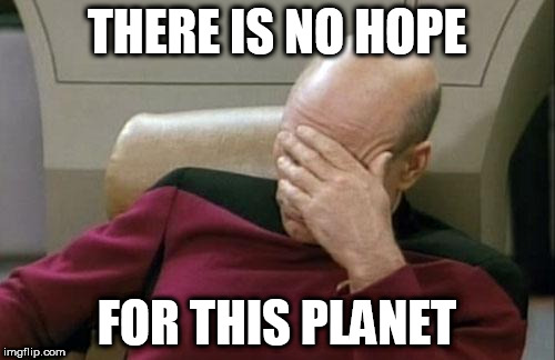 Captain Picard Facepalm Meme | THERE IS NO HOPE FOR THIS PLANET | image tagged in memes,captain picard facepalm | made w/ Imgflip meme maker