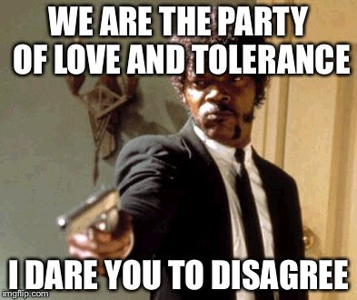 Say That Again I Dare You Meme | WE ARE THE PARTY OF LOVE AND TOLERANCE I DARE YOU TO DISAGREE | image tagged in memes,say that again i dare you | made w/ Imgflip meme maker