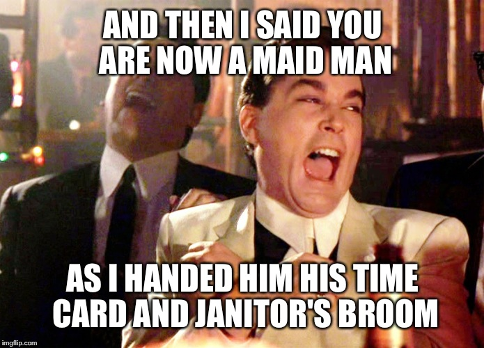 Good Fellas Hilarious Meme | AND THEN I SAID YOU ARE NOW A MAID MAN AS I HANDED HIM HIS TIME CARD AND JANITOR'S BROOM | image tagged in memes,good fellas hilarious | made w/ Imgflip meme maker