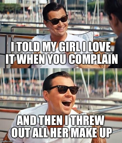 Leonardo Dicaprio Wolf Of Wall Street Meme | I TOLD MY GIRL I LOVE IT WHEN YOU COMPLAIN AND THEN I THREW OUT ALL HER MAKE UP | image tagged in memes,leonardo dicaprio wolf of wall street | made w/ Imgflip meme maker
