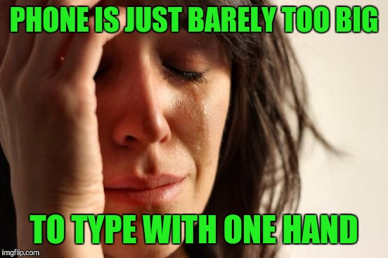 First World Problems Meme | PHONE IS JUST BARELY TOO BIG TO TYPE WITH ONE HAND | image tagged in memes,first world problems | made w/ Imgflip meme maker
