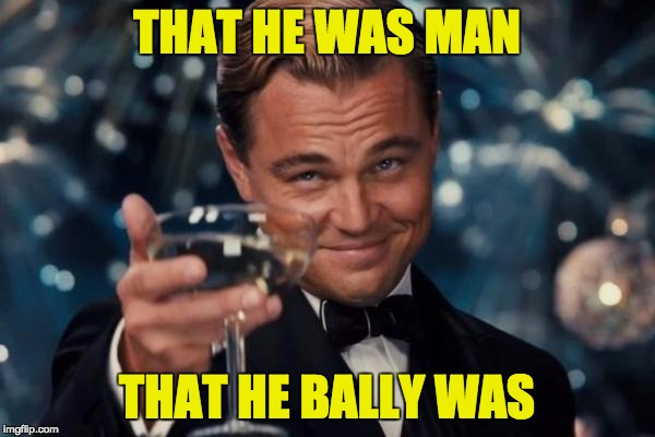 Leonardo Dicaprio Cheers Meme | THAT HE WAS MAN THAT HE BALLY WAS | image tagged in memes,leonardo dicaprio cheers | made w/ Imgflip meme maker
