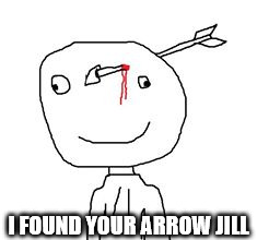 arrow stick man | I FOUND YOUR ARROW JILL | image tagged in arrow stick man | made w/ Imgflip meme maker