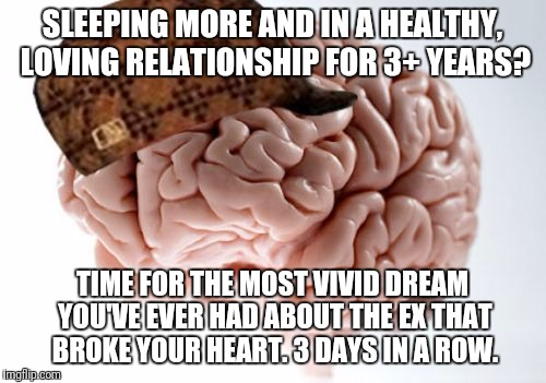 Scumbag Brain Meme | SLEEPING MORE AND IN A HEALTHY, LOVING RELATIONSHIP FOR 3+ YEARS? TIME FOR THE MOST VIVID DREAM YOU'VE EVER HAD ABOUT THE EX THAT BROKE YOUR | image tagged in memes,scumbag brain,AdviceAnimals | made w/ Imgflip meme maker