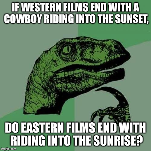 Philosoraptor Meme | IF WESTERN FILMS END WITH A COWBOY RIDING INTO THE SUNSET, DO EASTERN FILMS END WITH RIDING INTO THE SUNRISE? | image tagged in memes,philosoraptor | made w/ Imgflip meme maker