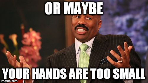Steve Harvey Meme | OR MAYBE YOUR HANDS ARE TOO SMALL | image tagged in memes,steve harvey | made w/ Imgflip meme maker