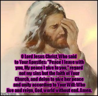 "Pray For Peace |  O Lord Jesus Christ, Who said to Your Apostles: ""Peace I leave with you, My peace I give to you,"" regard not my sins but the faith of Your Church, and deign to give her peace and unity according to Your Will: Who live and reign, God, world without end. Amen. 