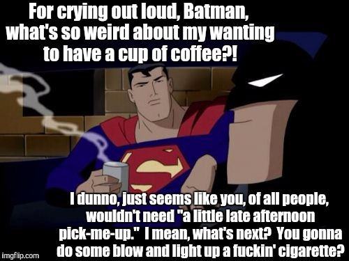 Batman vs. Superman's caffeine consumption | For crying out loud, Batman, what's so weird about my wanting to have a cup of coffee?! I dunno, just seems like you, of all people, wouldn' | image tagged in memes,batman and superman | made w/ Imgflip meme maker