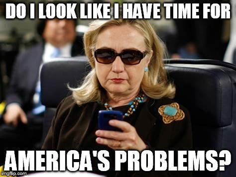 Hillary Clinton Cellphone Meme | DO I LOOK LIKE I HAVE TIME FOR AMERICA'S PROBLEMS? | image tagged in memes,hillary clinton cellphone | made w/ Imgflip meme maker