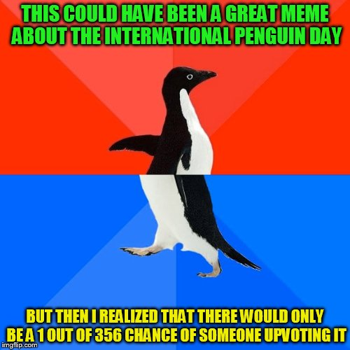 Socially Awesome Awkward Penguin Meme | THIS COULD HAVE BEEN A GREAT MEME ABOUT THE INTERNATIONAL PENGUIN DAY BUT THEN I REALIZED THAT THERE WOULD ONLY BE A 1 OUT OF 356 CHANCE OF  | image tagged in memes,socially awesome awkward penguin | made w/ Imgflip meme maker