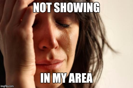 First World Problems Meme | NOT SHOWING IN MY AREA | image tagged in memes,first world problems | made w/ Imgflip meme maker