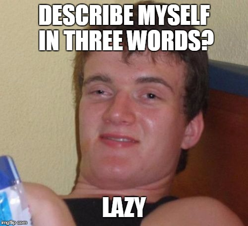 10 Guy Meme | DESCRIBE MYSELF IN THREE WORDS? LAZY | image tagged in memes,10 guy | made w/ Imgflip meme maker