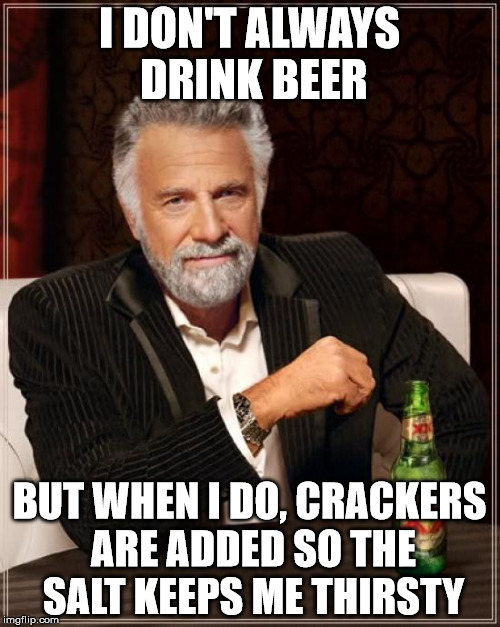 The Most Interesting Man In The World Meme | I DON'T ALWAYS DRINK BEER BUT WHEN I DO, CRACKERS ARE ADDED SO THE SALT KEEPS ME THIRSTY | image tagged in memes,the most interesting man in the world | made w/ Imgflip meme maker