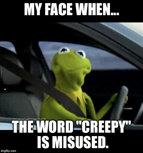 "Kermit Driving |  MY FACE WHEN... THE WORD ""CREEPY"" IS MISUSED. 
