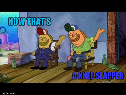 NOW THAT'S A KNEE SLAPPER | made w/ Imgflip meme maker