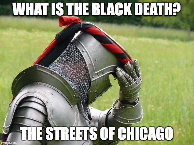 Medieval Problems | WHAT IS THE BLACK DEATH? THE STREETS OF CHICAGO | image tagged in medieval problems | made w/ Imgflip meme maker