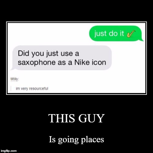 I'm gonna do this... | THIS GUY | Is going places | image tagged in funny,demotivationals,texts,lol,nike,just do it | made w/ Imgflip demotivational maker
