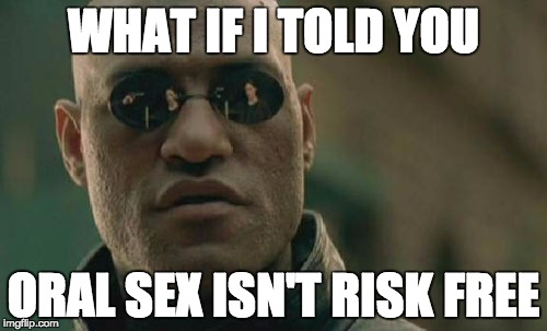 Matrix Morpheus Meme | WHAT IF I TOLD YOU ORAL SEX ISN'T RISK FREE | image tagged in memes,matrix morpheus | made w/ Imgflip meme maker