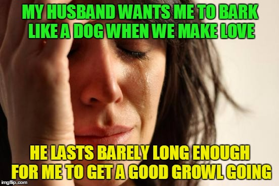 and when he wants to make bacon I barely get to oink | MY HUSBAND WANTS ME TO BARK LIKE A DOG WHEN WE MAKE LOVE HE LASTS BARELY LONG ENOUGH FOR ME TO GET A GOOD GROWL GOING | image tagged in memes,first world problems,sex | made w/ Imgflip meme maker