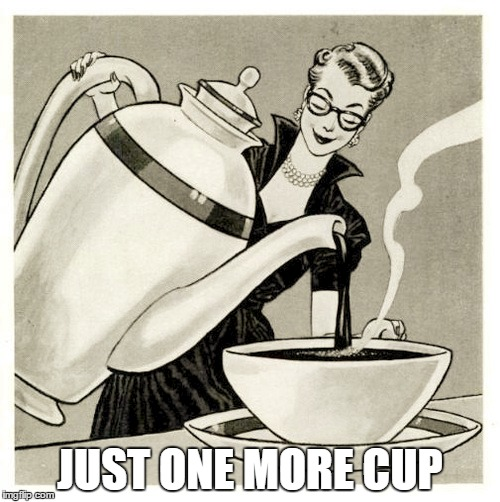One more cup | JUST ONE MORE CUP | image tagged in coffee,cup,large coffee,big cup,big cup of coffee | made w/ Imgflip meme maker
