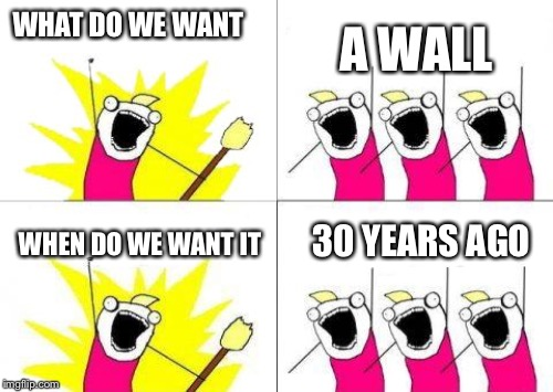 WHAT DO WE WANT A WALL WHEN DO WE WANT IT 30 YEARS AGO | made w/ Imgflip meme maker