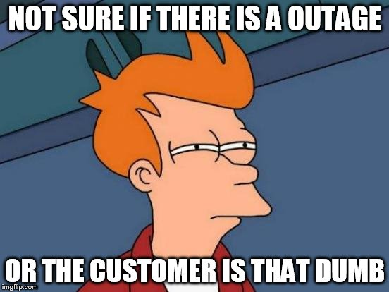 Futurama Fry Meme | NOT SURE IF THERE IS A OUTAGE OR THE CUSTOMER IS THAT DUMB | image tagged in memes,futurama fry | made w/ Imgflip meme maker