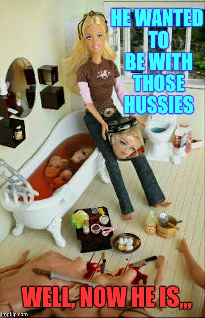 Even a perfect woman like Barbie has her limits of tolerance,,, | HE WANTED TO BE WITH THOSE HUSSIES WELL, NOW HE IS,,, | image tagged in barbie meme week,an a1508a and modda event,barbie  week,die ken die,damn hussies | made w/ Imgflip meme maker