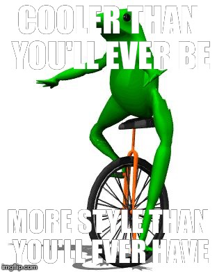Dat Boi | COOLER THAN YOU'LL EVER BE MORE STYLE THAN YOU'LL EVER HAVE | image tagged in memes,dat boi | made w/ Imgflip meme maker
