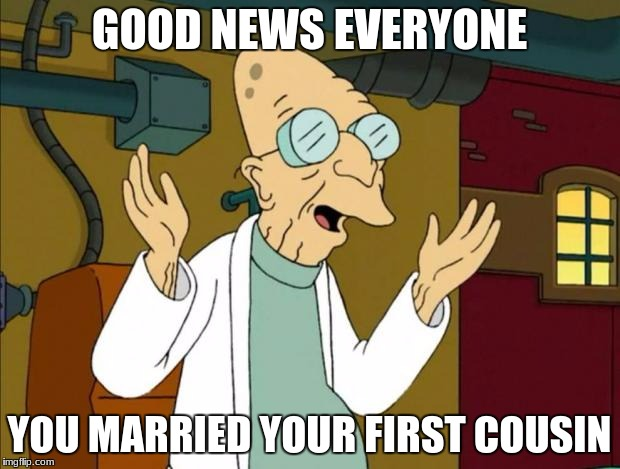Professor Farnsworth Good News Everyone | GOOD NEWS EVERYONE YOU MARRIED YOUR FIRST COUSIN | image tagged in professor farnsworth good news everyone | made w/ Imgflip meme maker