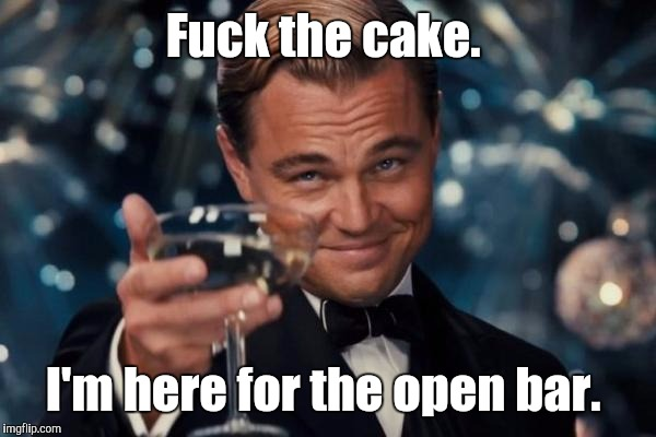 Leonardo Dicaprio Cheers Meme | F**k the cake. I'm here for the open bar. | image tagged in memes,leonardo dicaprio cheers | made w/ Imgflip meme maker