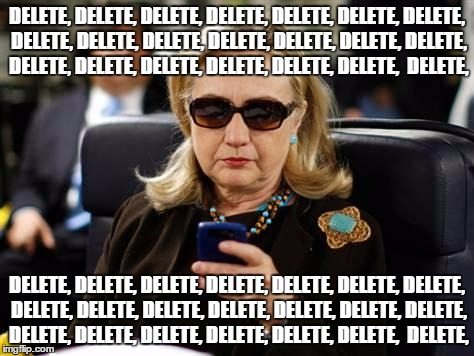 Hillary Clinton Cellphone |  DELETE, DELETE, DELETE, DELETE, DELETE, DELETE, DELETE, DELETE, DELETE, DELETE, DELETE, DELETE, DELETE, DELETE, DELETE, DELETE, DELETE, DELETE, DELETE, DELETE,  DELETE, DELETE, DELETE, DELETE, DELETE, DELETE, DELETE, DELETE, DELETE, DELETE, DELETE, DELETE, DELETE, DELETE, DELETE, DELETE, DELETE, DELETE, DELETE, DELETE, DELETE,  DELETE, | image tagged in memes,hillary clinton cellphone | made w/ Imgflip meme maker