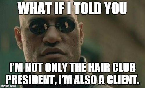 Matrix Morpheus Meme | WHAT IF I TOLD YOU I'M NOT ONLY THE HAIR CLUB PRESIDENT, I'M ALSO A CLIENT. | image tagged in memes,matrix morpheus | made w/ Imgflip meme maker