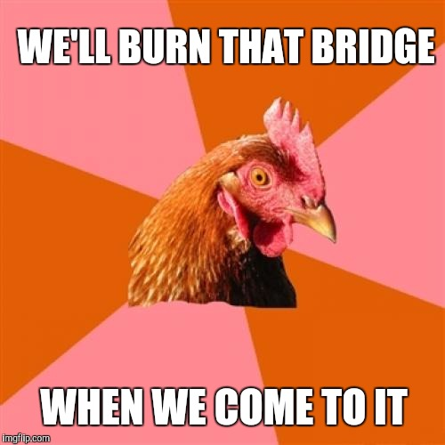 WE'LL BURN THAT BRIDGE WHEN WE COME TO IT | made w/ Imgflip meme maker