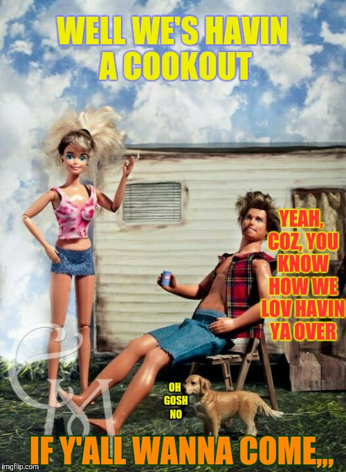 Family BBQin'/Bondin'/Breedin', inbRedneck style,,, | WELL WE'S HAVIN A COOKOUT IF Y'ALL WANNA COME,,, YEAH, COZ, YOU KNOW HOW WE LOV HAVIN YA OVER OH GOSH NO | image tagged in barbie meme week,an a1508a and modda event,barbie week,red neck lov,trailer park mating rituals | made w/ Imgflip meme maker