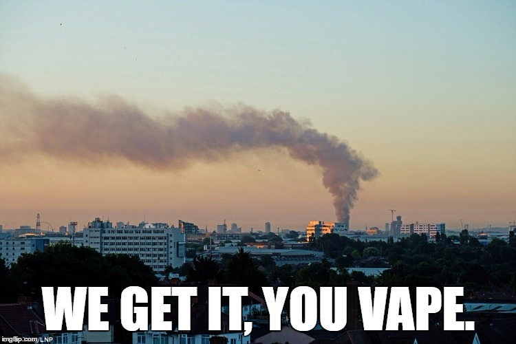 Too soon? |  WE GET IT, YOU VAPE. | image tagged in london,dank meme,too soon,toosoon | made w/ Imgflip meme maker