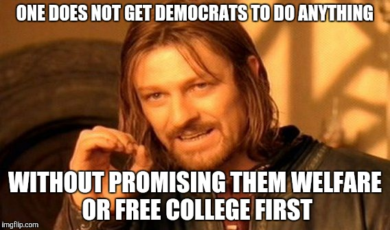 One Does Not Simply Meme | ONE DOES NOT GET DEMOCRATS TO DO ANYTHING WITHOUT PROMISING THEM WELFARE OR FREE COLLEGE FIRST | image tagged in memes,one does not simply | made w/ Imgflip meme maker