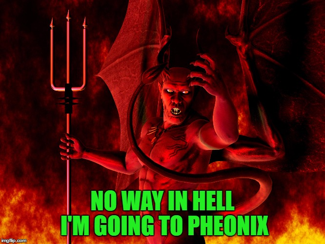 NO WAY IN HELL I'M GOING TO PHEONIX | made w/ Imgflip meme maker