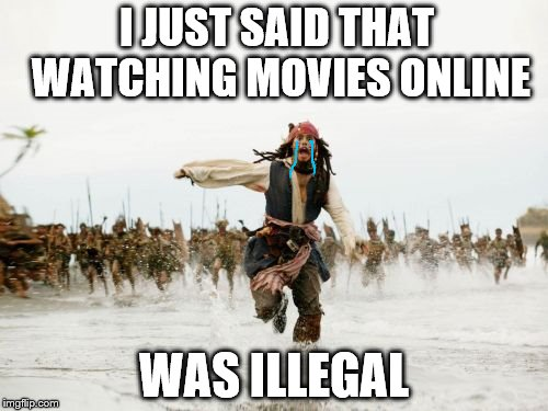 Jack Sparrow Being Chased Meme | I JUST SAID THAT WATCHING MOVIES ONLINE WAS ILLEGAL | image tagged in memes,jack sparrow being chased | made w/ Imgflip meme maker