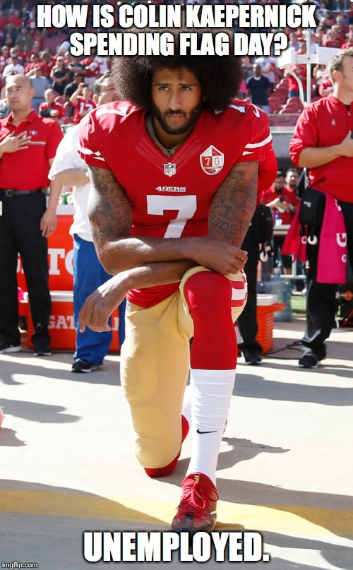HOW IS COLIN KAEPERNICK SPENDING FLAG DAY? UNEMPLOYED. | image tagged in colin kaepernick,patriotism,nfl,funny | made w/ Imgflip meme maker