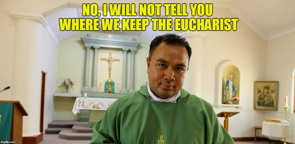 NO, I WILL NOT TELL YOU WHERE WE KEEP THE EUCHARIST | made w/ Imgflip meme maker
