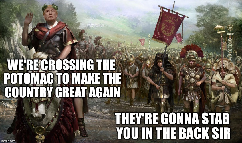 Break out the knives | WE'RE CROSSING THE POTOMAC TO MAKE THE COUNTRY GREAT AGAIN THEY'RE GONNA STAB YOU IN THE BACK SIR | image tagged in julius trump,julius caesar,donald trump,memes | made w/ Imgflip meme maker