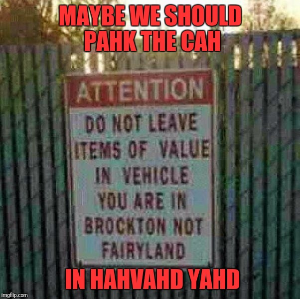 For the Massholes from a fellow Masshole. | MAYBE WE SHOULD PAHK THE CAH IN HAHVAHD YAHD | image tagged in memes,massholes,park the car in harvard yard,trying to make a joke that doesn't offend anyone,brockton massachusetts,boston acce | made w/ Imgflip meme maker