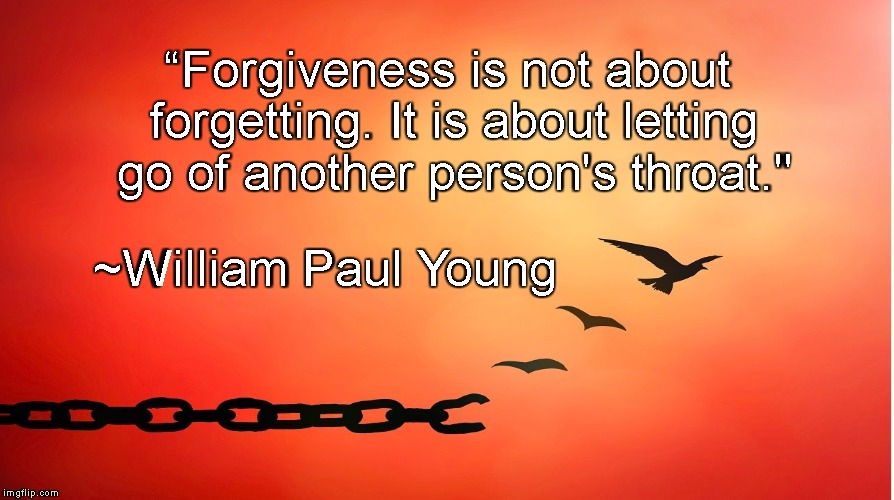 "Breaking Free | ""Forgiveness is not about forgetting. It is about letting go of another person's throat."" ~William Paul Young 