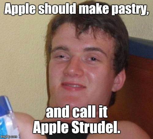 10 Guy Meme | Apple should make pastry, and call it Apple Strudel. | image tagged in memes,10 guy | made w/ Imgflip meme maker