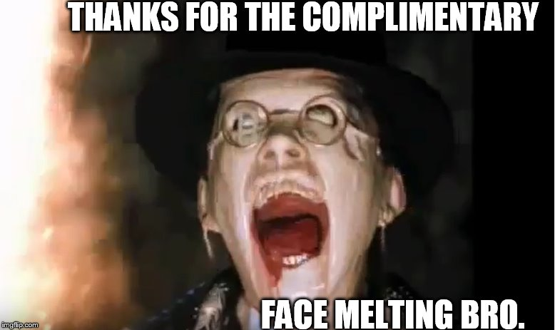 THANKS FOR THE COMPLIMENTARY FACE MELTING BRO. | made w/ Imgflip meme maker
