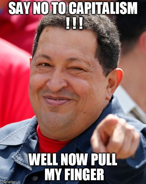 Chavez | SAY NO TO CAPITALISM ! ! ! WELL NOW PULL MY FINGER | image tagged in memes,chavez | made w/ Imgflip meme maker