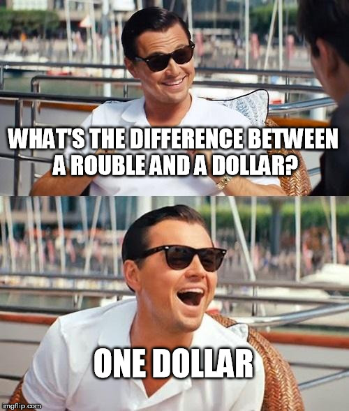 Leonardo Dicaprio Wolf Of Wall Street Meme | WHAT'S THE DIFFERENCE BETWEEN A ROUBLE AND A DOLLAR? ONE DOLLAR | image tagged in memes,leonardo dicaprio wolf of wall street | made w/ Imgflip meme maker