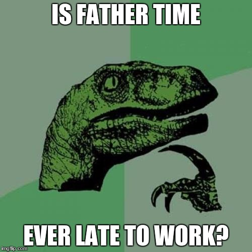 Philosoraptor Meme | IS FATHER TIME EVER LATE TO WORK? | image tagged in memes,philosoraptor | made w/ Imgflip meme maker