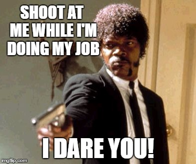 Say That Again I Dare You Meme | SHOOT AT ME WHILE I'M DOING MY JOB I DARE YOU! | image tagged in memes,say that again i dare you | made w/ Imgflip meme maker