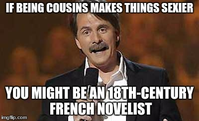 Jeff Foxworthy you might be a redneck | IF BEING COUSINS MAKES THINGS SEXIER YOU MIGHT BE AN 18TH-CENTURY FRENCH NOVELIST | image tagged in jeff foxworthy you might be a redneck | made w/ Imgflip meme maker